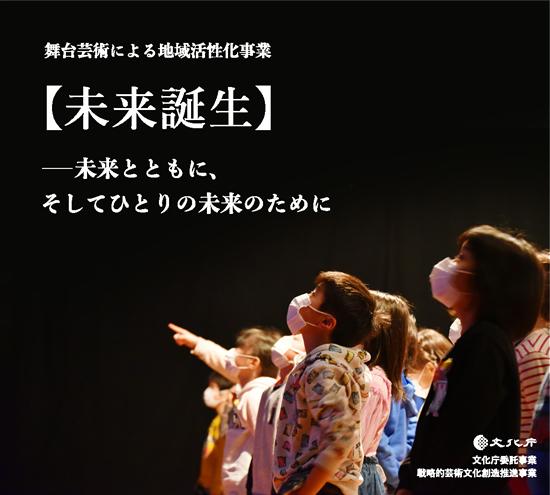 舞台芸術による地域活性化事業【未来誕生】 --未来とともに そして一人の未来のために