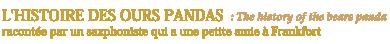 L'HISTOIRE DES OURS PANDAS : The history of the bears panda<br /> racontée par un saxphoniste qui a une petite amie à Frankfort